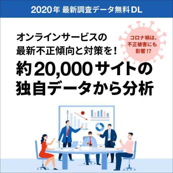 2020年最新調査データ無料DL オンラインサービスの最新不正傾向と対策を!約20,000サイトの独自データから分析